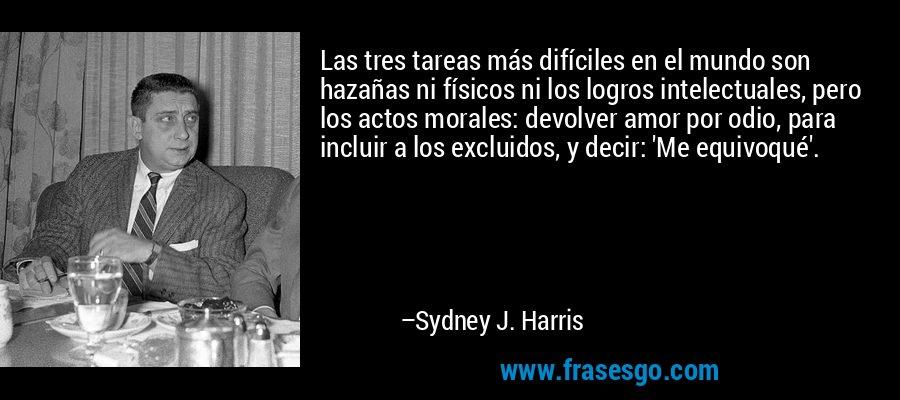 Las tres tareas más difíciles en el mundo son hazañas ni físicos ni los logros intelectuales, pero los actos morales: devolver amor por odio, para incluir a los excluidos, y decir: 'Me equivoqué'. – Sydney J. Harris