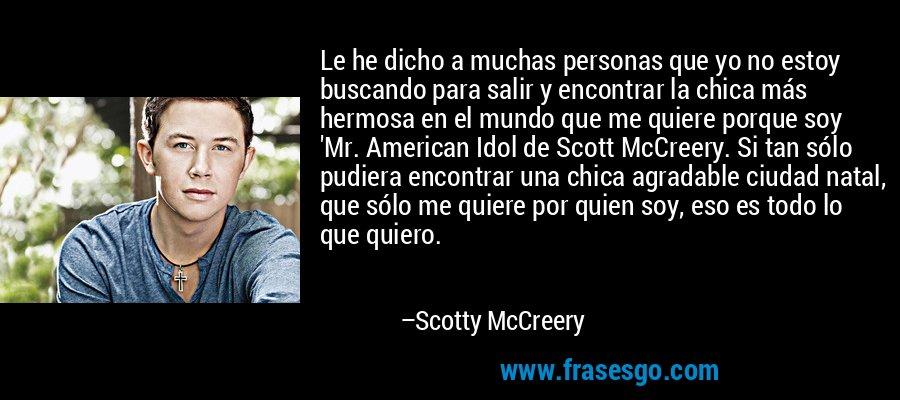 Le he dicho a muchas personas que yo no estoy buscando para salir y encontrar la chica más hermosa en el mundo que me quiere porque soy 'Mr. American Idol de Scott McCreery. Si tan sólo pudiera encontrar una chica agradable ciudad natal, que sólo me quiere por quien soy, eso es todo lo que quiero. – Scotty McCreery