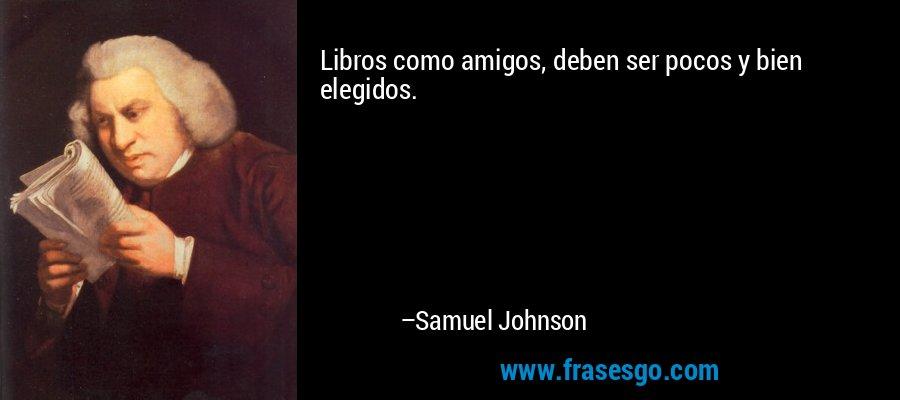 Libros como amigos, deben ser pocos y bien elegidos. – Samuel Johnson