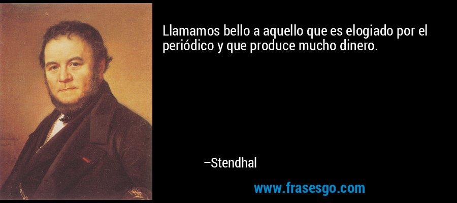 Llamamos bello a aquello que es elogiado por el periódico y que produce mucho dinero. – Stendhal