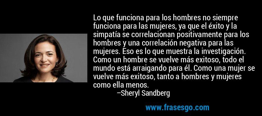 Lo que funciona para los hombres no siempre funciona para las mujeres, ya que el éxito y la simpatía se correlacionan positivamente para los hombres y una correlación negativa para las mujeres. Eso es lo que muestra la investigación. Como un hombre se vuelve más exitoso, todo el mundo está arraigando para él. Como una mujer se vuelve más exitoso, tanto a hombres y mujeres como ella menos. – Sheryl Sandberg