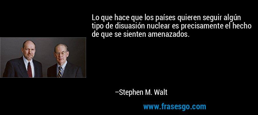 Lo que hace que los países quieren seguir algún tipo de disuasión nuclear es precisamente el hecho de que se sienten amenazados. – Stephen M. Walt