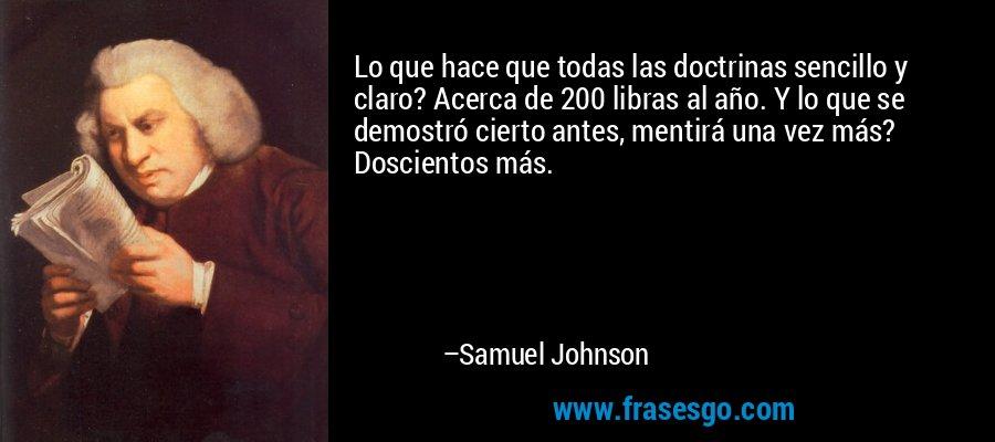 Lo que hace que todas las doctrinas sencillo y claro? Acerca de 200 libras al año. Y lo que se demostró cierto antes, mentirá una vez más? Doscientos más. – Samuel Johnson