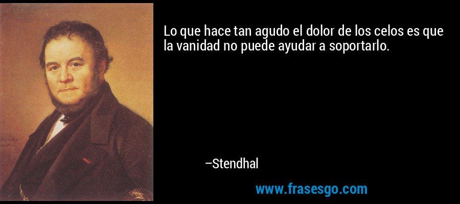 Lo que hace tan agudo el dolor de los celos es que la vanidad no puede ayudar a soportarlo. – Stendhal
