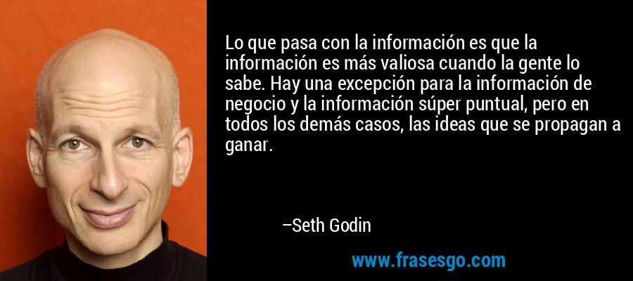 Lo que pasa con la información es que la información es más valiosa cuando la gente lo sabe. Hay una excepción para la información de negocio y la información súper puntual, pero en todos los demás casos, las ideas que se propagan a ganar. – Seth Godin