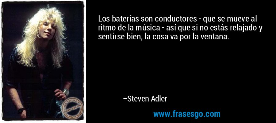 Los baterías son conductores - que se mueve al ritmo de la música - así que si no estás relajado y sentirse bien, la cosa va por la ventana. – Steven Adler