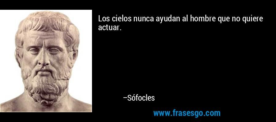 Los cielos nunca ayudan al hombre que no quiere actuar. – Sófocles