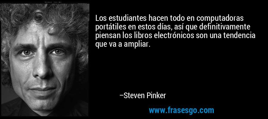 Los estudiantes hacen todo en computadoras portátiles en estos días, así que definitivamente piensan los libros electrónicos son una tendencia que va a ampliar. – Steven Pinker
