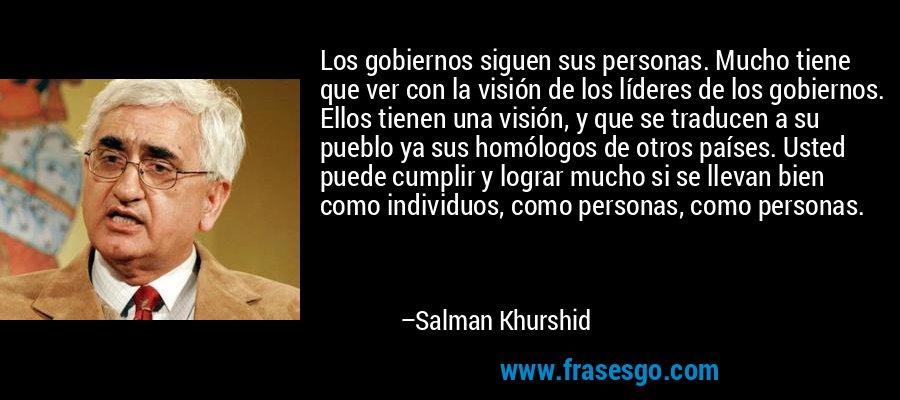 Los gobiernos siguen sus personas. Mucho tiene que ver con la visión de los líderes de los gobiernos. Ellos tienen una visión, y que se traducen a su pueblo ya sus homólogos de otros países. Usted puede cumplir y lograr mucho si se llevan bien como individuos, como personas, como personas. – Salman Khurshid