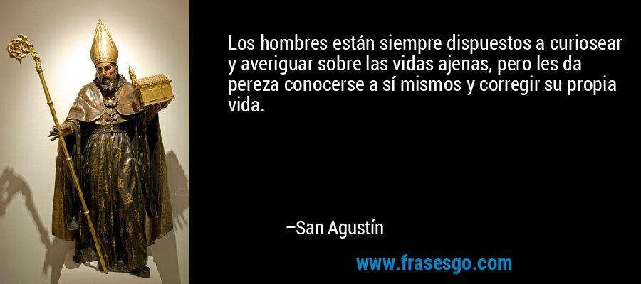 Los hombres están siempre dispuestos a curiosear y averiguar sobre las vidas ajenas, pero les da pereza conocerse a sí mismos y corregir su propia vida. – San Agustín