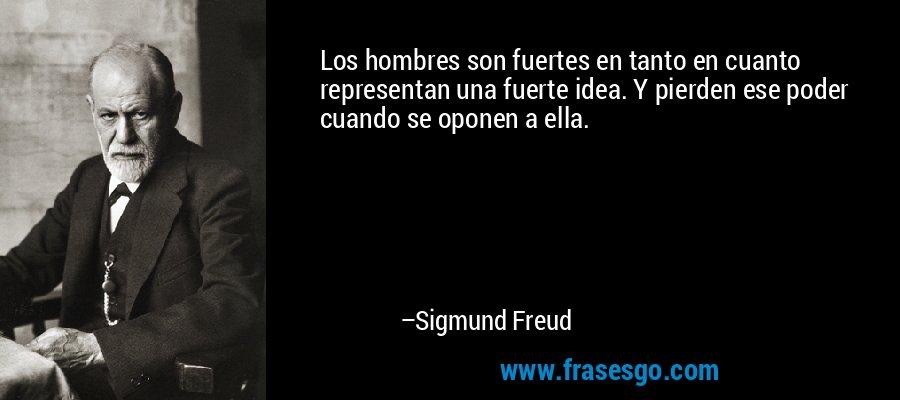Los hombres son fuertes en tanto en cuanto  representan una fuerte idea. Y pierden ese poder cuando se oponen a ella. – Sigmund Freud