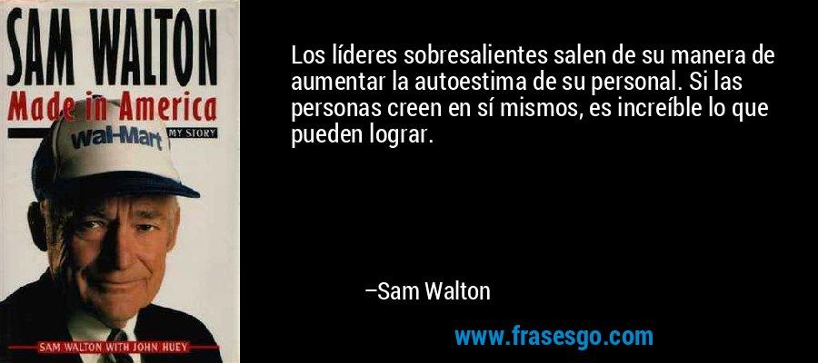 Los líderes sobresalientes salen de su manera de aumentar la autoestima de su personal. Si las personas creen en sí mismos, es increíble lo que pueden lograr. – Sam Walton