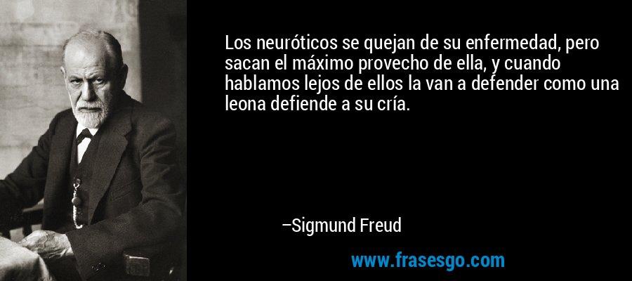 Los neuróticos se quejan de su enfermedad, pero sacan el máximo provecho de ella, y cuando hablamos lejos de ellos la van a defender como una leona defiende a su cría. – Sigmund Freud