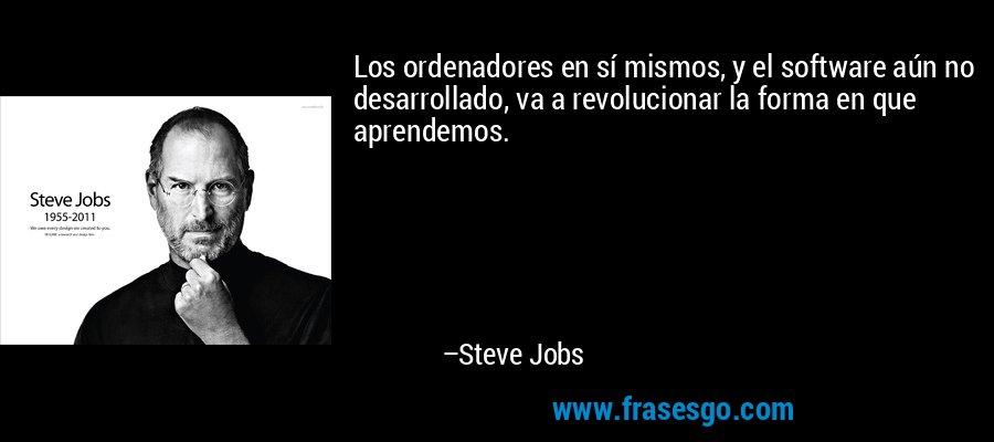 Los ordenadores en sí mismos, y el software aún no desarrollado, va a revolucionar la forma en que aprendemos. – Steve Jobs