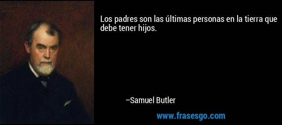Los padres son las últimas personas en la tierra que debe tener hijos. – Samuel Butler