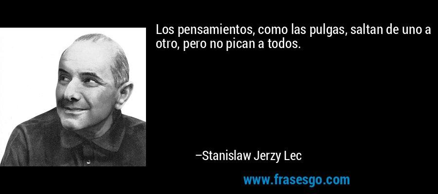 Los pensamientos, como las pulgas, saltan de uno a otro, pero no pican a todos. – Stanislaw Jerzy Lec