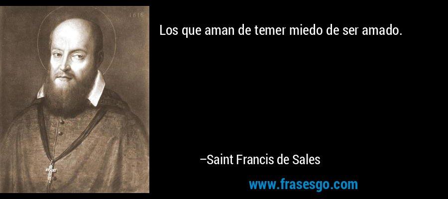Los que aman de temer miedo de ser amado. – Saint Francis de Sales
