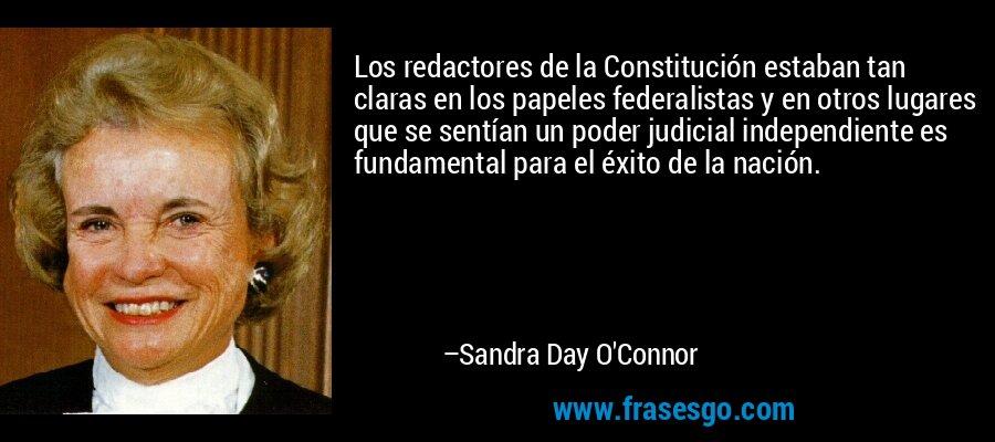 Los redactores de la Constitución estaban tan claras en los papeles federalistas y en otros lugares que se sentían un poder judicial independiente es fundamental para el éxito de la nación. – Sandra Day O'Connor