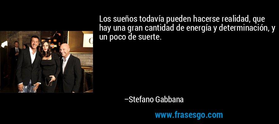 Los sueños todavía pueden hacerse realidad, que hay una gran cantidad de energía y determinación, y un poco de suerte. – Stefano Gabbana