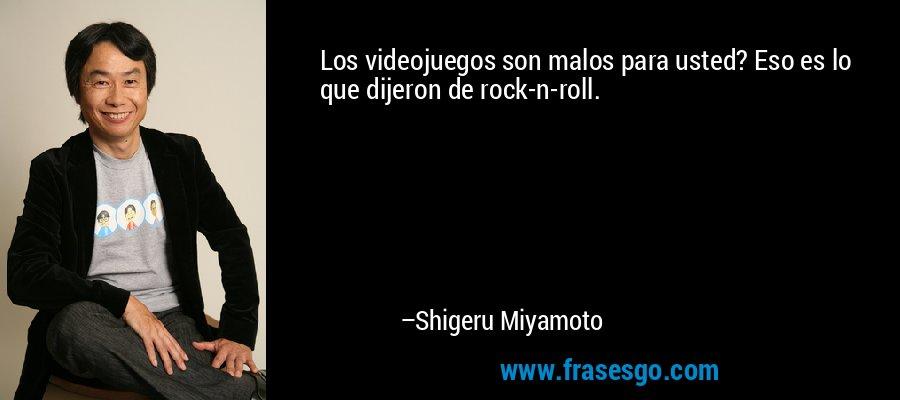 Los videojuegos son malos para usted? Eso es lo que dijeron de rock-n-roll. – Shigeru Miyamoto