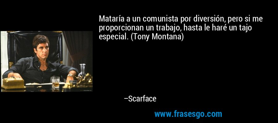 Mataría a un comunista por diversión, pero si me proporcionan un trabajo, hasta le haré un tajo especial. (Tony Montana) – Scarface