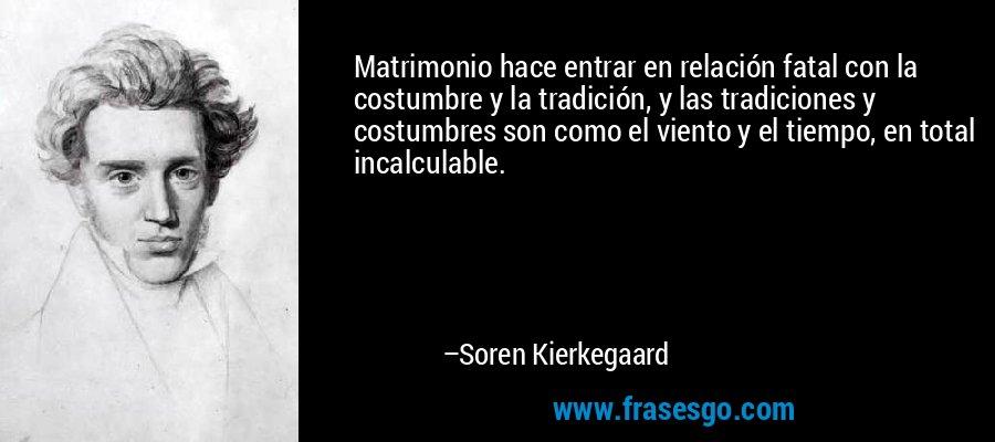 Matrimonio hace entrar en relación fatal con la costumbre y la tradición, y las tradiciones y costumbres son como el viento y el tiempo, en total incalculable. – Soren Kierkegaard