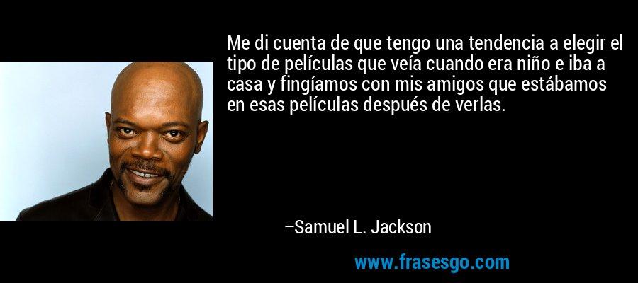 Me di cuenta de que tengo una tendencia a elegir el tipo de películas que veía cuando era niño e iba a casa y fingíamos con mis amigos que estábamos en esas películas después de verlas. – Samuel L. Jackson
