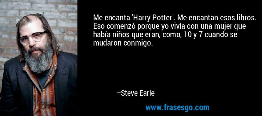 Me encanta 'Harry Potter'. Me encantan esos libros. Eso comenzó porque yo vivía con una mujer que había niños que eran, como, 10 y 7 cuando se mudaron conmigo. – Steve Earle