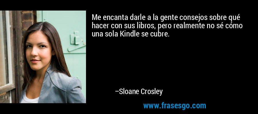 Me encanta darle a la gente consejos sobre qué hacer con sus libros, pero realmente no sé cómo una sola Kindle se cubre. – Sloane Crosley