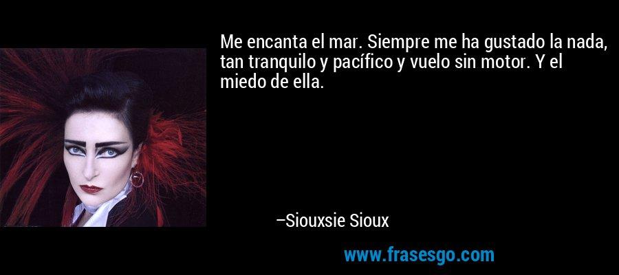 Me encanta el mar. Siempre me ha gustado la nada, tan tranquilo y pacífico y vuelo sin motor. Y el miedo de ella. – Siouxsie Sioux