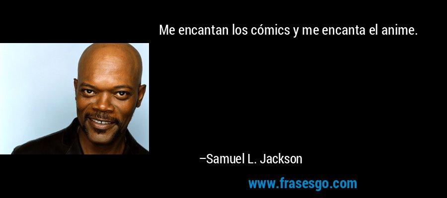 Me encantan los cómics y me encanta el anime. – Samuel L. Jackson