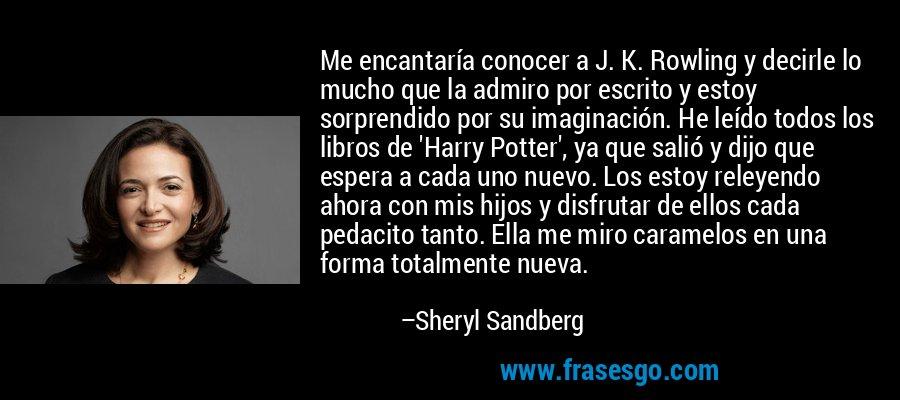 Me encantaría conocer a J. K. Rowling y decirle lo mucho que la admiro por escrito y estoy sorprendido por su imaginación. He leído todos los libros de 'Harry Potter', ya que salió y dijo que espera a cada uno nuevo. Los estoy releyendo ahora con mis hijos y disfrutar de ellos cada pedacito tanto. Ella me miro caramelos en una forma totalmente nueva. – Sheryl Sandberg