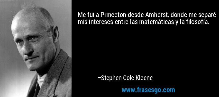 Me fui a Princeton desde Amherst, donde me separé mis intereses entre las matemáticas y la filosofía. – Stephen Cole Kleene