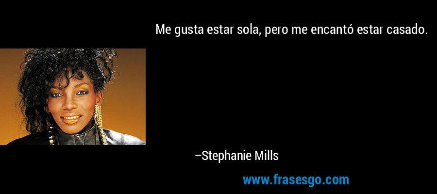 Me gusta estar sola, pero me encantó estar casado. – Stephanie Mills