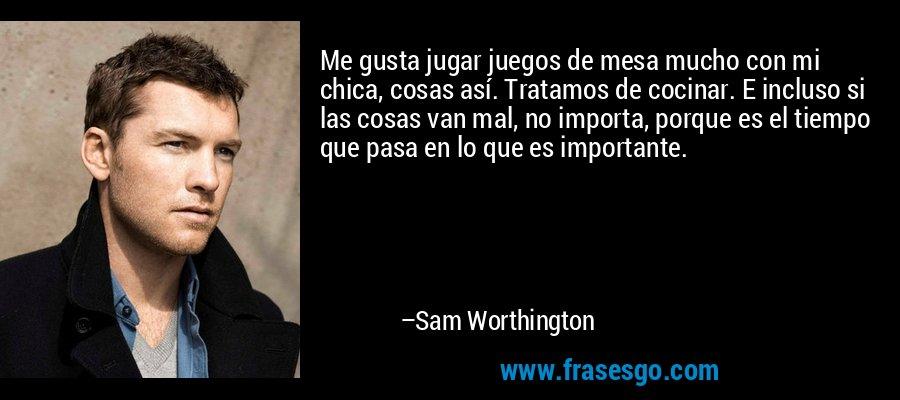 Me gusta jugar juegos de mesa mucho con mi chica, cosas así. Tratamos de cocinar. E incluso si las cosas van mal, no importa, porque es el tiempo que pasa en lo que es importante. – Sam Worthington