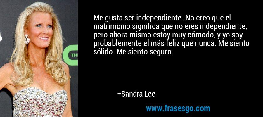 Me gusta ser independiente. No creo que el matrimonio significa que no eres independiente, pero ahora mismo estoy muy cómodo, y yo soy probablemente el más feliz que nunca. Me siento sólido. Me siento seguro. – Sandra Lee
