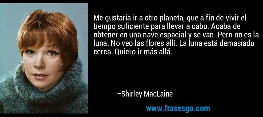 Me gustaría ir a otro planeta, que a fin de vivir el tiempo suficiente para llevar a cabo. Acaba de obtener en una nave espacial y se van. Pero no es la luna. No veo las flores allí. La luna está demasiado cerca. Quiero ir más allá. – Shirley MacLaine