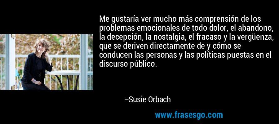 Me gustaría ver mucho más comprensión de los problemas emocionales de todo dolor, el abandono, la decepción, la nostalgia, el fracaso y la vergüenza, que se deriven directamente de y cómo se conducen las personas y las políticas puestas en el discurso público. – Susie Orbach