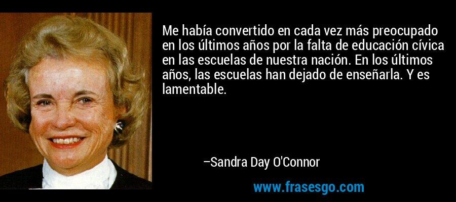 Me había convertido en cada vez más preocupado en los últimos años por la falta de educación cívica en las escuelas de nuestra nación. En los últimos años, las escuelas han dejado de enseñarla. Y es lamentable. – Sandra Day O'Connor