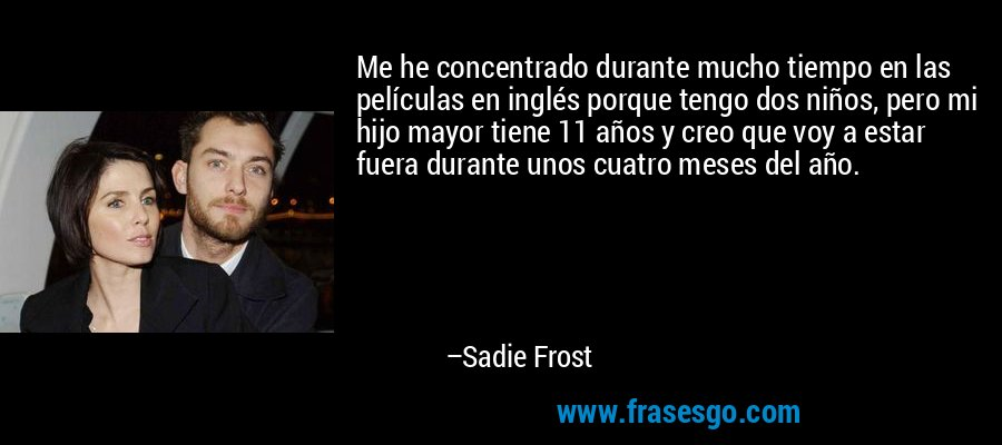 Me he concentrado durante mucho tiempo en las películas en inglés porque tengo dos niños, pero mi hijo mayor tiene 11 años y creo que voy a estar fuera durante unos cuatro meses del año. – Sadie Frost