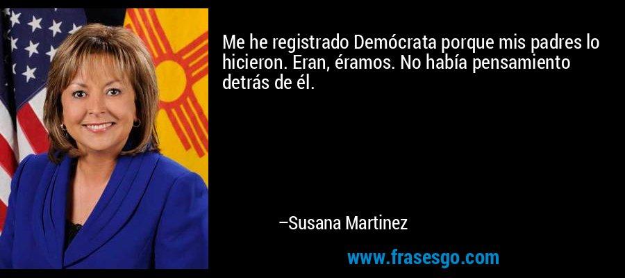 Me he registrado Demócrata porque mis padres lo hicieron. Eran, éramos. No había pensamiento detrás de él. – Susana Martinez