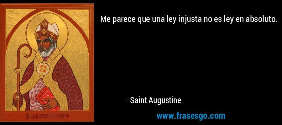 Me parece que una ley injusta no es ley en absoluto. – Saint Augustine