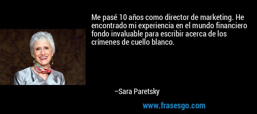 Me pasé 10 años como director de marketing. He encontrado mi experiencia en el mundo financiero fondo invaluable para escribir acerca de los crímenes de cuello blanco. – Sara Paretsky