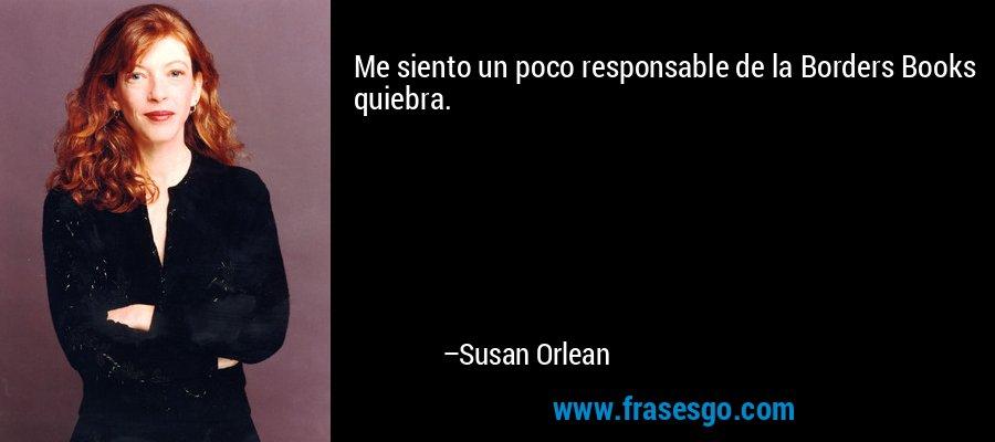 Me siento un poco responsable de la Borders Books quiebra. – Susan Orlean