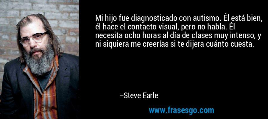 Mi hijo fue diagnosticado con autismo. Él está bien, él hace el contacto visual, pero no habla. Él necesita ocho horas al día de clases muy intenso, y ni siquiera me creerías si te dijera cuánto cuesta. – Steve Earle