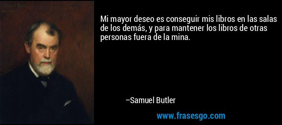 Mi mayor deseo es conseguir mis libros en las salas de los demás, y para mantener los libros de otras personas fuera de la mina. – Samuel Butler