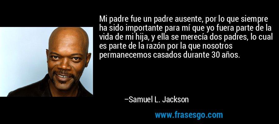 Mi padre fue un padre ausente, por lo que siempre ha sido importante para mí que yo fuera parte de la vida de mi hija, y ella se merecía dos padres, lo cual es parte de la razón por la que nosotros permanecemos casados durante 30 años. – Samuel L. Jackson