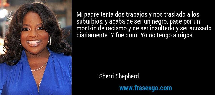 Mi padre tenía dos trabajos y nos trasladó a los suburbios, y acaba de ser un negro, pasé por un montón de racismo y de ser insultado y ser acosado diariamente. Y fue duro. Yo no tengo amigos. – Sherri Shepherd