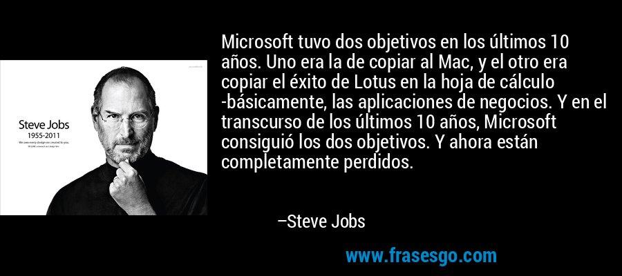 Microsoft tuvo dos objetivos en los últimos 10 años. Uno era la de copiar al Mac, y el otro era copiar el éxito de Lotus en la hoja de cálculo -básicamente, las aplicaciones de negocios. Y en el transcurso de los últimos 10 años, Microsoft consiguió los dos objetivos. Y ahora están completamente perdidos. – Steve Jobs