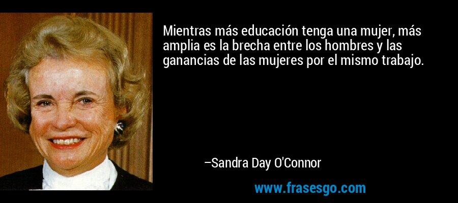 Mientras más educación tenga una mujer, más amplia es la brecha entre los hombres y las ganancias de las mujeres por el mismo trabajo. – Sandra Day O'Connor